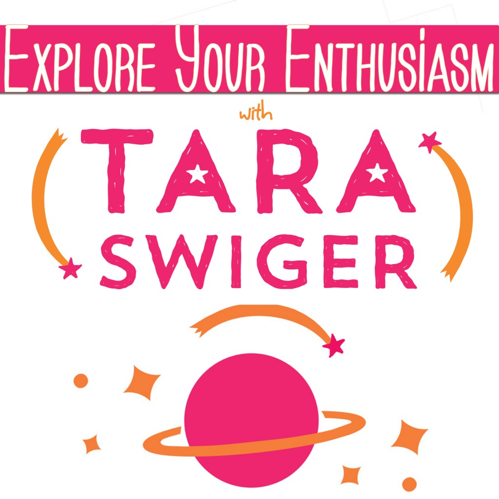 Explore Your Enthusiasm, with Tara Swiger - The Podcast!