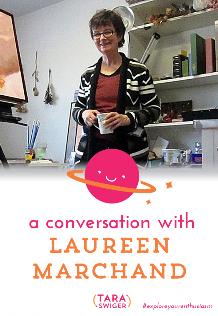Today I'm interviewing Laureen Marchand, full-time artist and Starship Captain. She shares her biz journey with us at TaraSwiger.com.