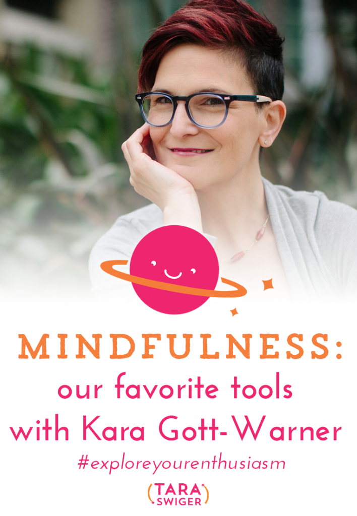 Mindfulness is essential to success in your creative biz, listen in to this episode of Explore Your Enthusiasm to listen to Tara Swiger and Kara Gott-Warner chat about about their favorite mindfulness tools. Listen in at TaraSwiger.com/podcast177