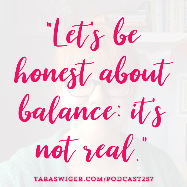 Strive as we might for work-life balance, the truth is balance is a myth. Learn more about what to do instead of find your work-life balance at TaraSwiger.com/podcast257