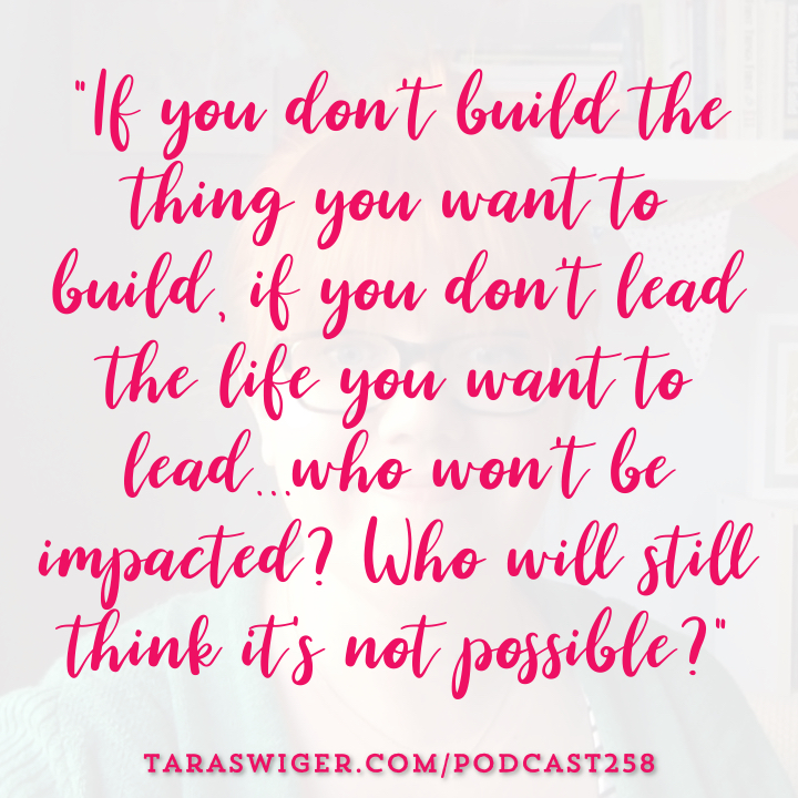"""If you don't build the thing you want to build, if you don't lead the life you want to lead… who won't be impacted? Who will still think it's not possible?"" Read more at TaraSwiger.com/podcast258"