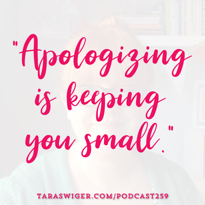 """Apologizing is keeping you small!"" Learn more about how (and why!) to be your unapologetic self at TaraSwiger.com/podcast259"