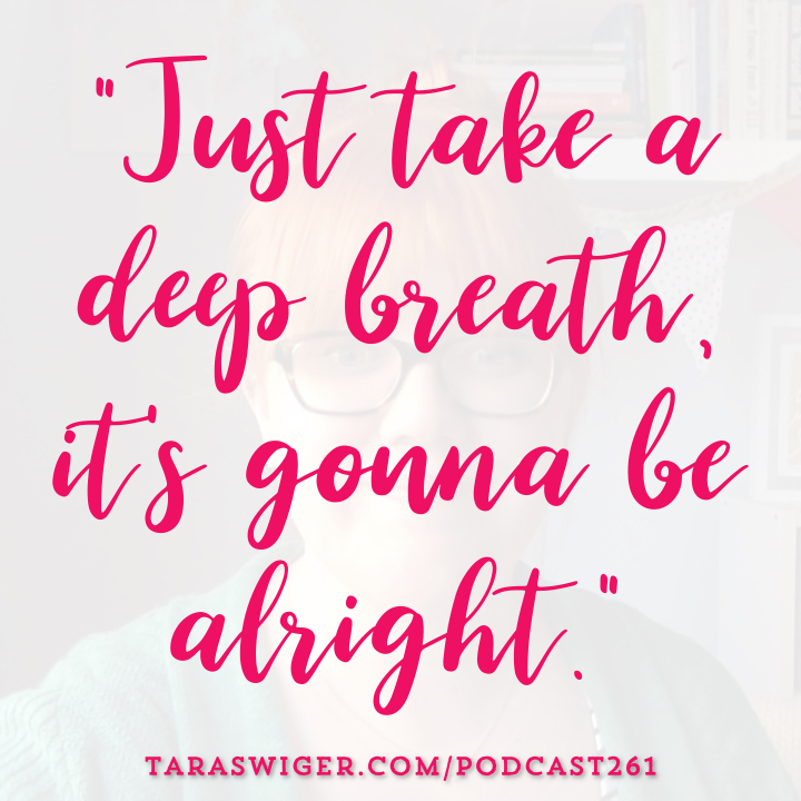 """Just Take a deep breath it's gonna be alright."" -Tara Swiger TaraSwiger.com/podcast261"