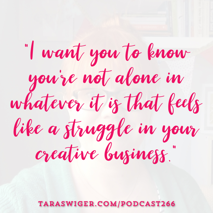 """I want you to know you're not alone in whatever it is that feels like a struggle in your creative business."" -Tara Swiger Learn more at TaraSwiger.com/podcast266"