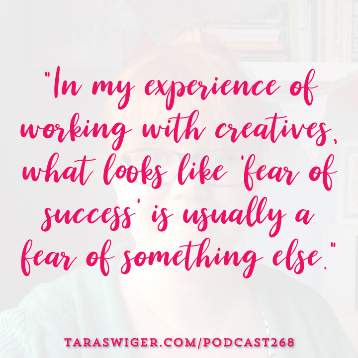 """In my experience of working with creatives, what looks like 'fear of success' is usually a fear of something else."" -Tara Swiger Listen in at TaraSwiger.com/podcast268"