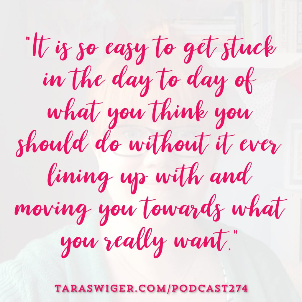 """It's so easy to get stuck in the day to day of what you think you should do without it ever lining up with and moving you towards what you really want."" -Tara Swiger Listen in at TaraSwiger.com/podcast274"