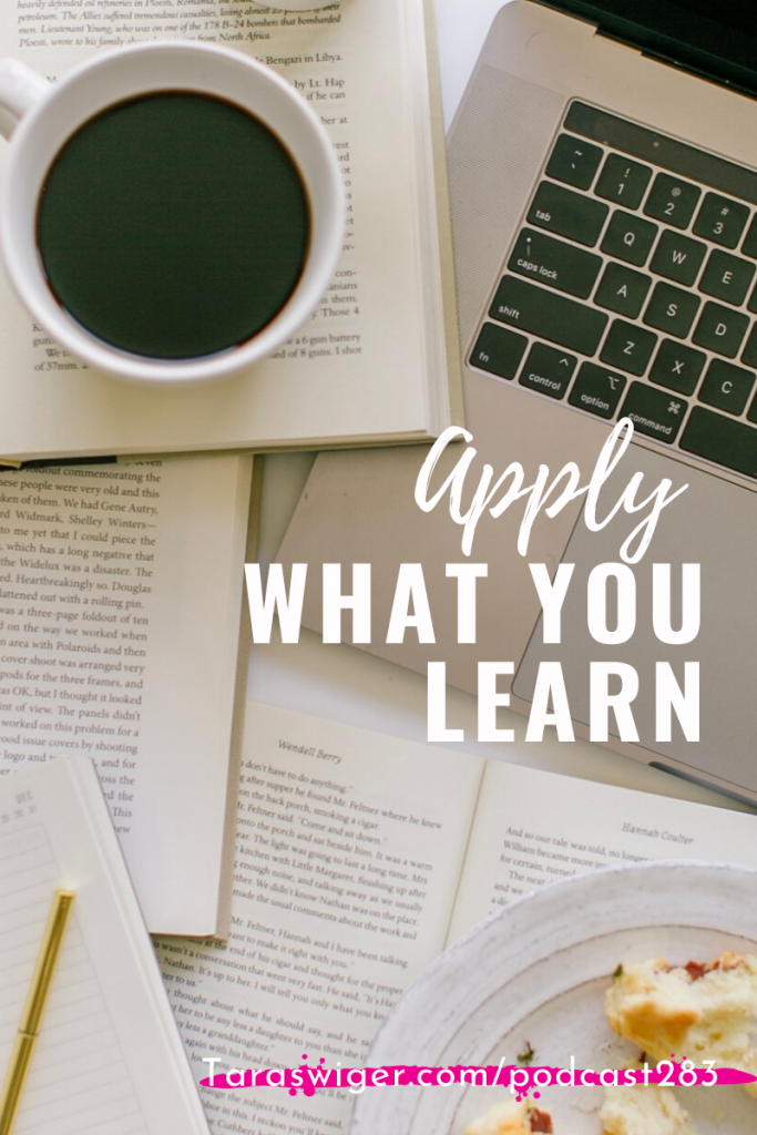It's not enough to just read the book to buy the course, you have to actually apply what you learn to your business. Learn my best advice for actually applying learning to your business at TaraSwiger.com/podcast283